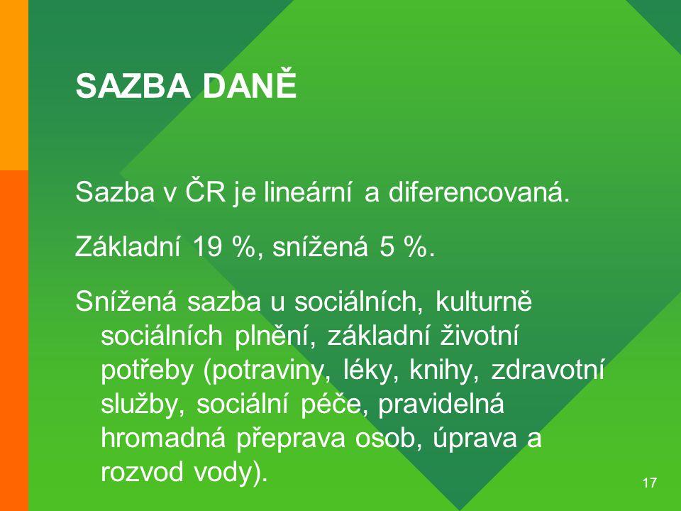 17 SAZBA DANĚ Sazba v ČR je lineární a diferencovaná. Základní 19 %, snížená 5 %. Snížená sazba u sociálních, kulturně sociálních plnění, základní živ