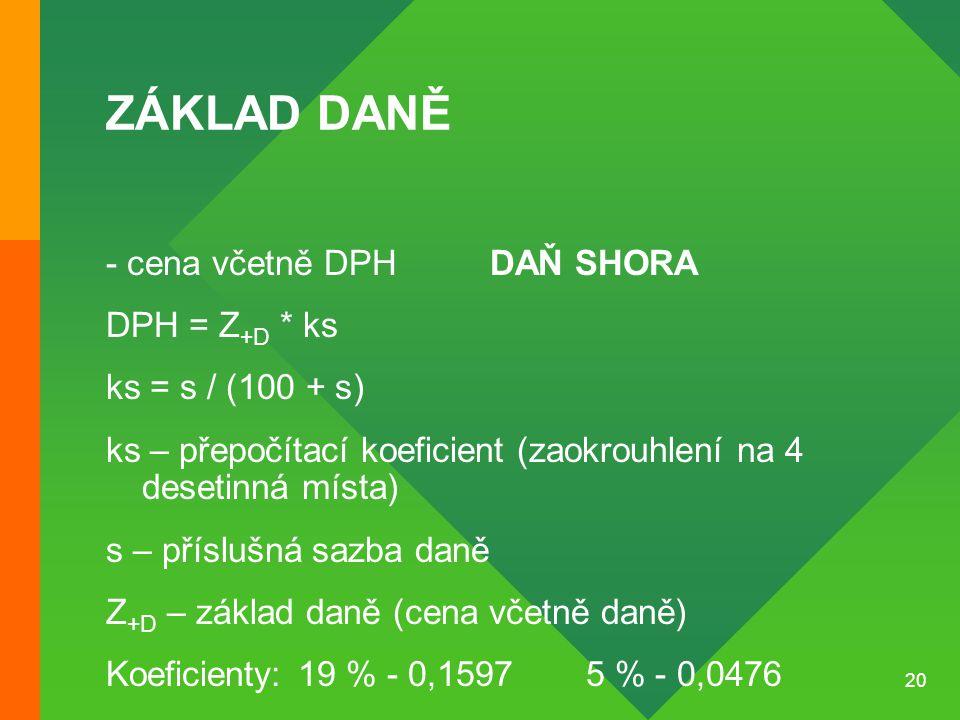 20 ZÁKLAD DANĚ - cena včetně DPHDAŇ SHORA DPH = Z +D * ks ks = s / (100 + s) ks – přepočítací koeficient (zaokrouhlení na 4 desetinná místa) s – příslušná sazba daně Z +D – základ daně (cena včetně daně) Koeficienty: 19 % - 0,1597 5 % - 0,0476