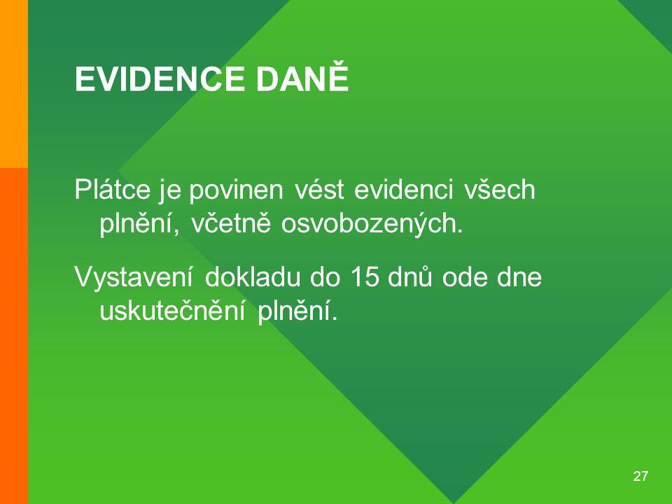 27 EVIDENCE DANĚ Plátce je povinen vést evidenci všech plnění, včetně osvobozených. Vystavení dokladu do 15 dnů ode dne uskutečnění plnění.