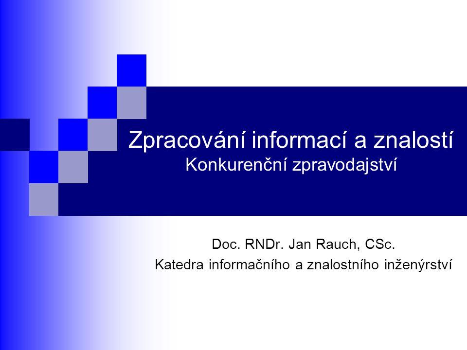 Zpracování informací a znalostí Konkurenční zpravodajství Doc. RNDr. Jan Rauch, CSc. Katedra informačního a znalostního inženýrství