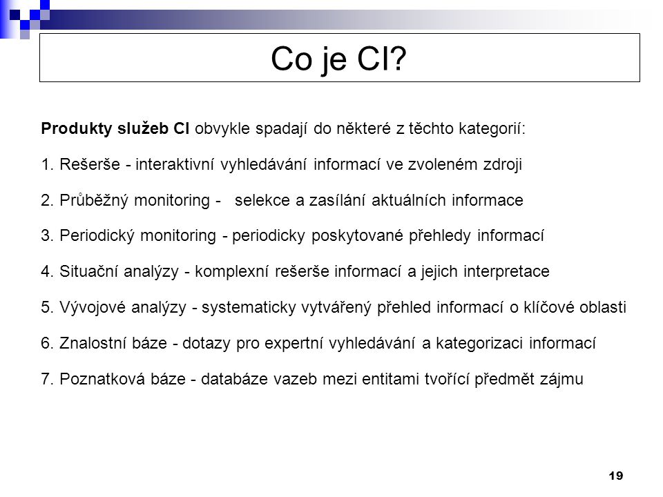 19 Produkty služeb CI obvykle spadají do některé z těchto kategorií: 1. Rešerše - interaktivní vyhledávání informací ve zvoleném zdroji 2. Průběžný mo