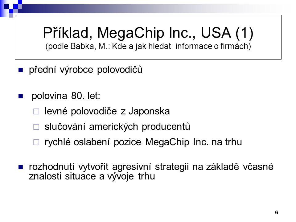 6 Příklad, MegaChip Inc., USA (1) (podle Babka, M.: Kde a jak hledat informace o firmách)  přední výrobce polovodičů  polovina 80. let:  levné polo