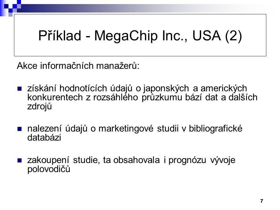 7 Příklad - MegaChip Inc., USA (2) Akce informačních manažerů:  získání hodnotících údajů o japonských a amerických konkurentech z rozsáhlého průzkumu bází dat a dalších zdrojů  nalezení údajů o marketingové studii v bibliografické databázi  zakoupení studie, ta obsahovala i prognózu vývoje polovodičů