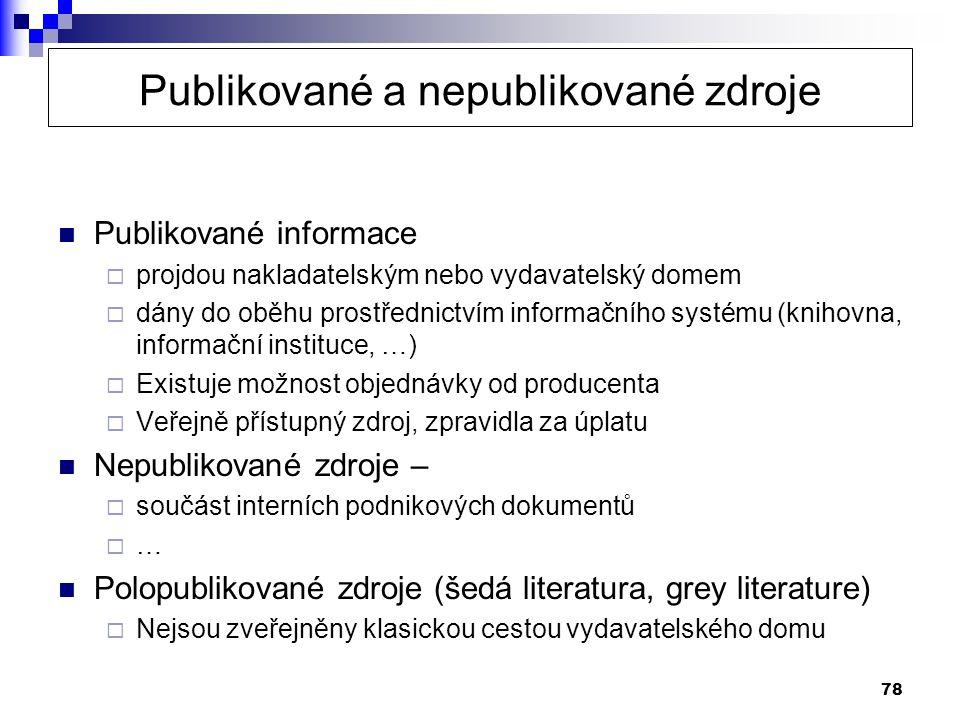78 Publikované a nepublikované zdroje  Publikované informace  projdou nakladatelským nebo vydavatelský domem  dány do oběhu prostřednictvím informačního systému (knihovna, informační instituce, …)  Existuje možnost objednávky od producenta  Veřejně přístupný zdroj, zpravidla za úplatu  Nepublikované zdroje –  součást interních podnikových dokumentů  …  Polopublikované zdroje (šedá literatura, grey literature)  Nejsou zveřejněny klasickou cestou vydavatelského domu