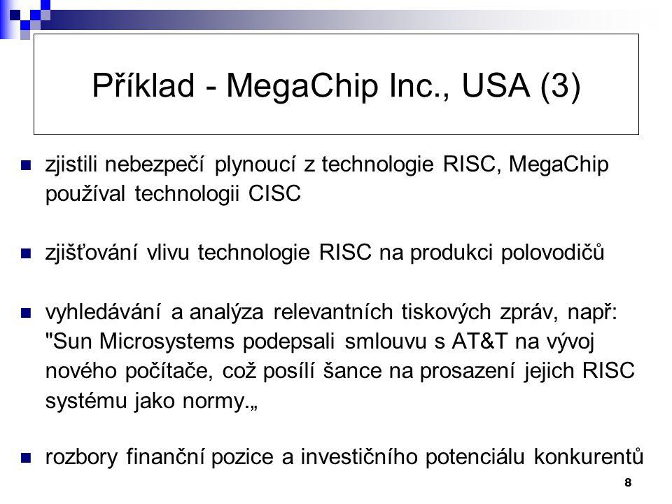 """8 Příklad - MegaChip Inc., USA (3)  zjistili nebezpečí plynoucí z technologie RISC, MegaChip používal technologii CISC  zjišťování vlivu technologie RISC na produkci polovodičů  vyhledávání a analýza relevantních tiskových zpráv, např: Sun Microsystems podepsali smlouvu s AT&T na vývoj nového počítače, což posílí šance na prosazení jejich RISC systému jako normy.""""  rozbory finanční pozice a investičního potenciálu konkurentů"""