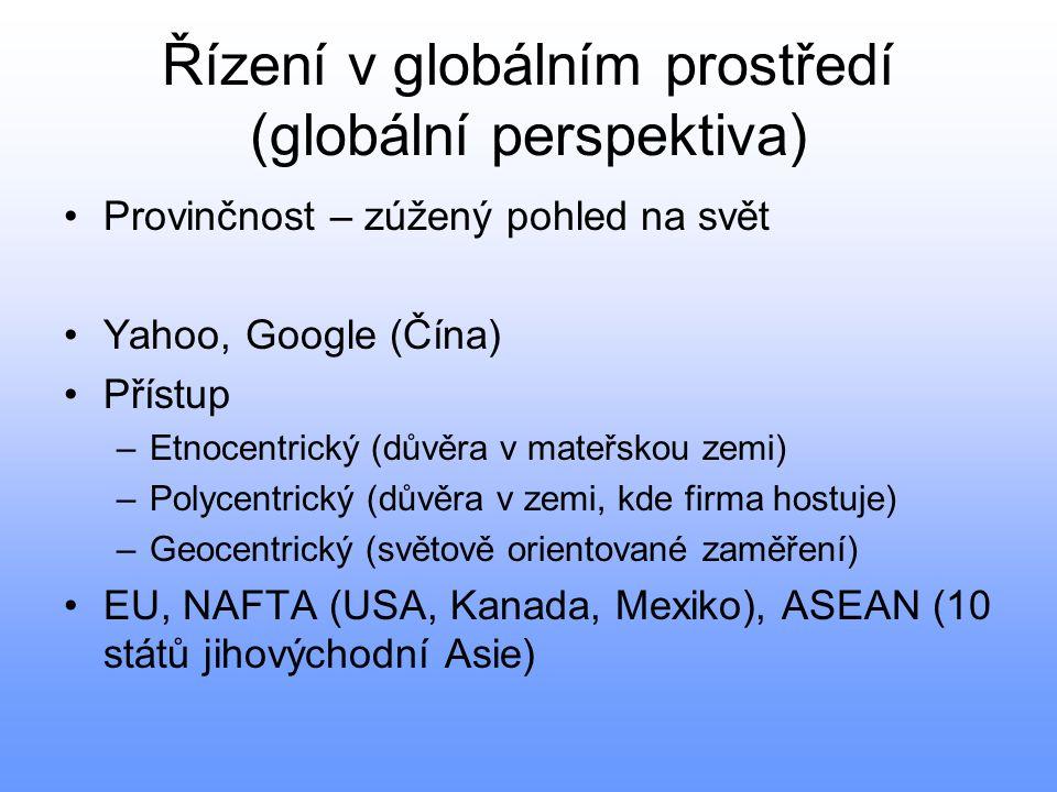 Řízení v globálním prostředí (globální perspektiva) •Provinčnost – zúžený pohled na svět •Yahoo, Google (Čína) •Přístup –Etnocentrický (důvěra v mateř