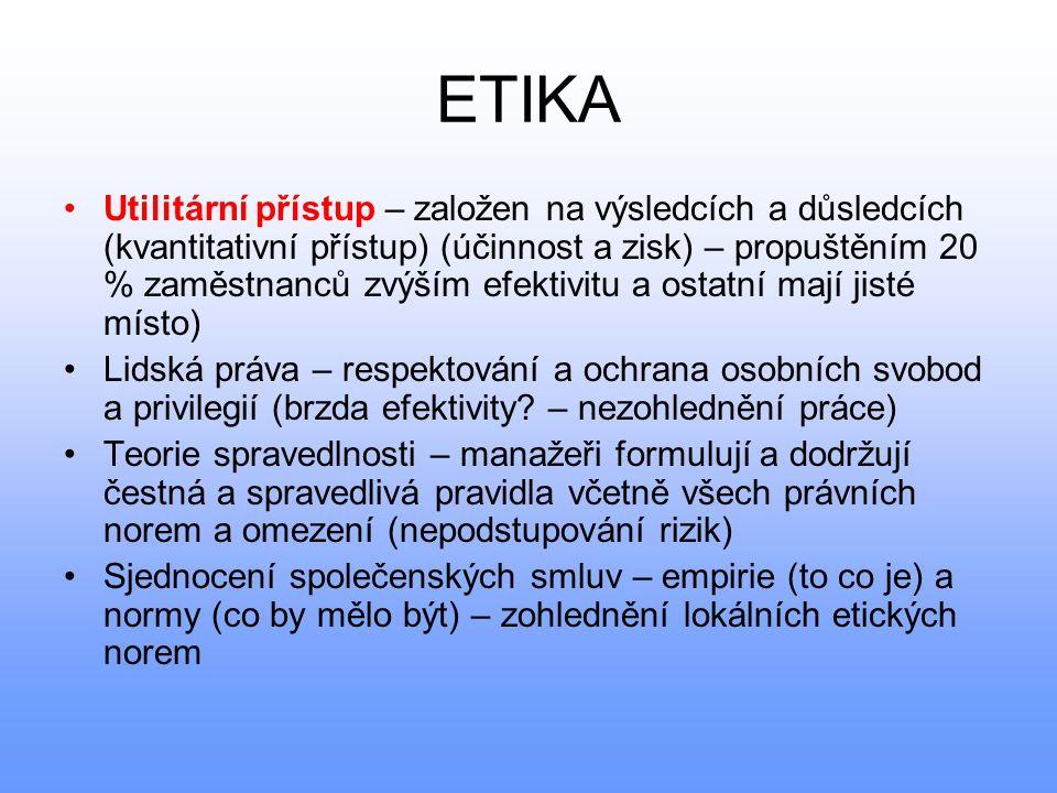 ETIKA •Utilitární přístup – založen na výsledcích a důsledcích (kvantitativní přístup) (účinnost a zisk) – propuštěním 20 % zaměstnanců zvýším efektiv