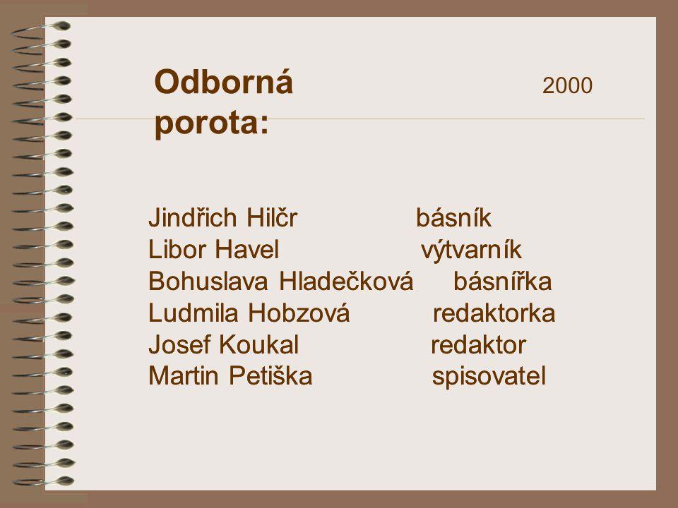 Odborná porota: 2000 Jindřich Hilčr básník Libor Havel výtvarník Bohuslava Hladečková básnířka Ludmila Hobzová redaktorka Josef Koukal redaktor Martin