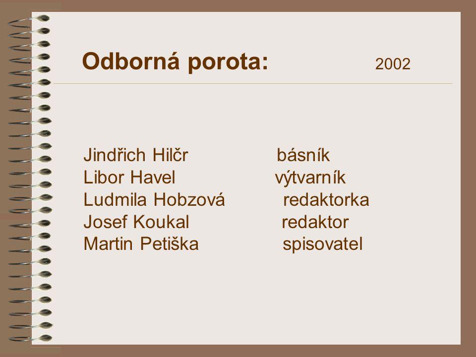Odborná porota: 2002 Jindřich Hilčr básník Libor Havel výtvarník Ludmila Hobzová redaktorka Josef Koukal redaktor Martin Petiška spisovatel