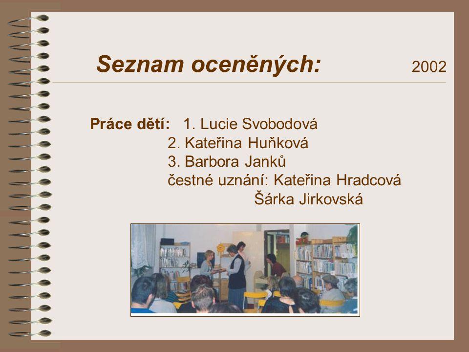 Seznam oceněných: 2002 Práce dětí: 1. Lucie Svobodová 2. Kateřina Huňková 3. Barbora Janků čestné uznání: Kateřina Hradcová Šárka Jirkovská