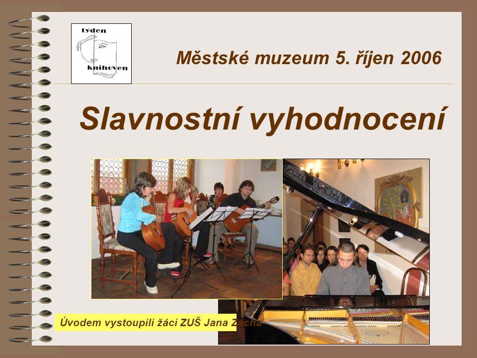 Městské muzeum 5. říjen 2006 Slavnostní vyhodnocení Úvodem vystoupili žáci ZUŠ Jana Zacha