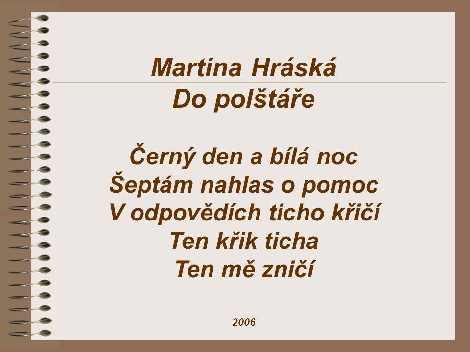 Martina Hráská Do polštáře Černý den a bílá noc Šeptám nahlas o pomoc V odpovědích ticho křičí Ten křik ticha Ten mě zničí 2006