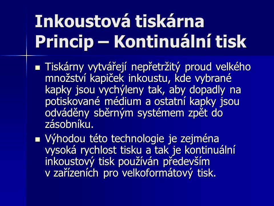 Inkoustová tiskárna Princip – Kontinuální tisk  Tiskárny vytvářejí nepřetržitý proud velkého množství kapiček inkoustu, kde vybrané kapky jsou vychýl