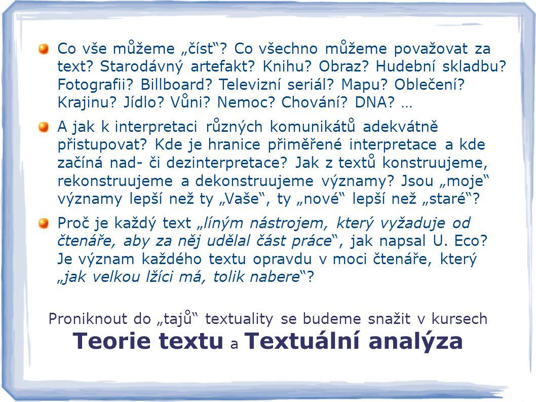 """Proniknout do """"tajů"""" textuality se budeme snažit v kursech Teorie textu a Textuální analýza Co vše můžeme """"číst""""? Co všechno můžeme považovat za text?"""