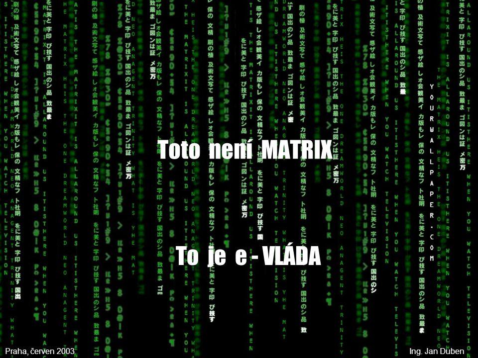 Toto není MATRIX To je e - VLÁDA Praha, červen 2003Ing. Jan Duben
