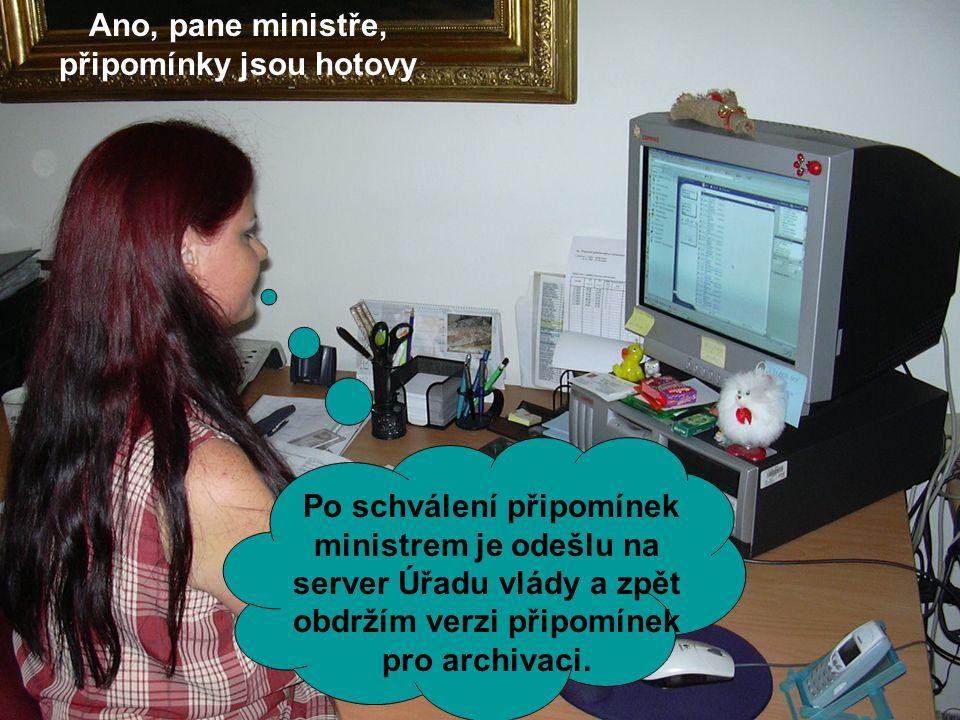Ano, pane ministře, připomínky jsou hotovy Po schválení připomínek ministrem je odešlu na server Úřadu vlády a zpět obdržím verzi připomínek pro archivaci.