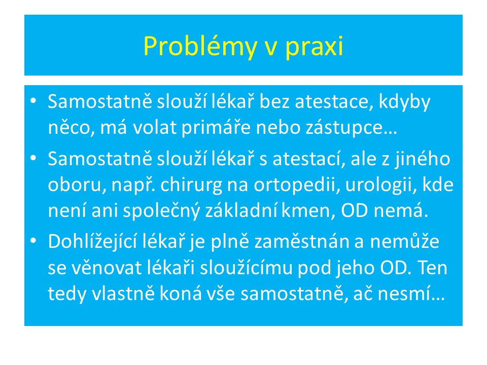 Problémy v praxi • Samostatně slouží lékař bez atestace, kdyby něco, má volat primáře nebo zástupce… • Samostatně slouží lékař s atestací, ale z jinéh