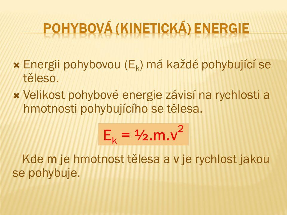  Energii pohybovou (E k ) má každé pohybující se těleso.  Velikost pohybové energie závisí na rychlosti a hmotnosti pohybujícího se tělesa. Kde m je