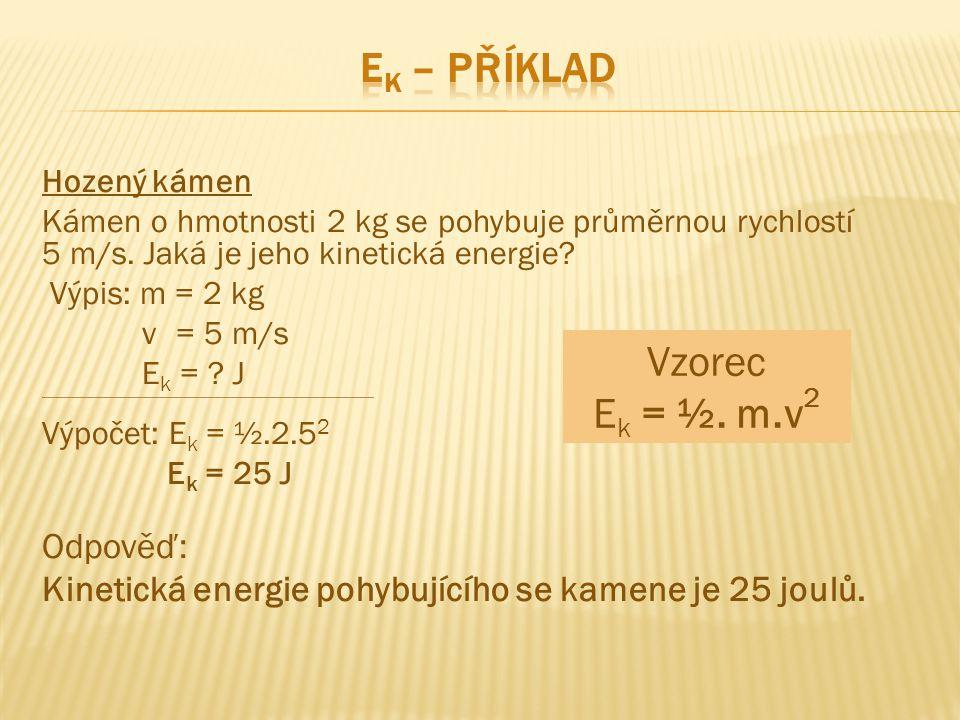 Hozený kámen Kámen o hmotnosti 2 kg se pohybuje průměrnou rychlostí 5 m/s. Jaká je jeho kinetická energie? Výpis: m = 2 kg v = 5 m/s E k = ? J -------