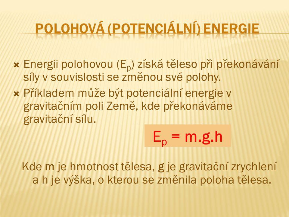  Energii polohovou (E p ) získá těleso při překonávání síly v souvislosti se změnou své polohy.  Příkladem může být potenciální energie v gravitační