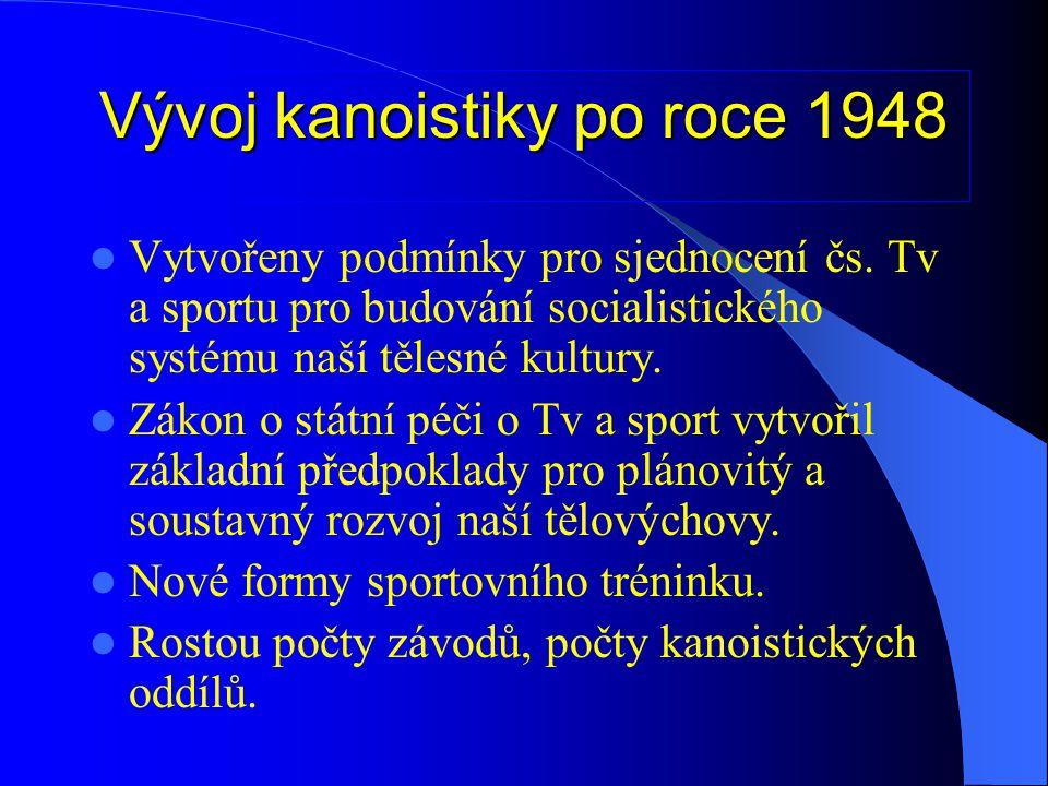 Vývoj kanoistiky po roce 1948  Vytvořeny podmínky pro sjednocení čs. Tv a sportu pro budování socialistického systému naší tělesné kultury.  Zákon o