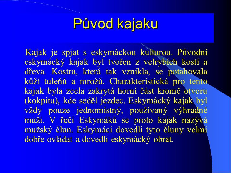 Původ kajaku Kajak je spjat s eskymáckou kulturou. Původní eskymácký kajak byl tvořen z velrybích kostí a dřeva. Kostra, která tak vznikla, se potahov