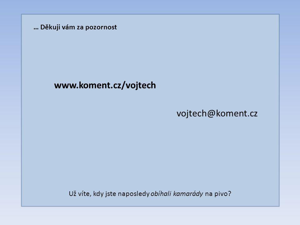 … Děkuji vám za pozornost www.koment.cz/vojtech vojtech@koment.cz Už víte, kdy jste naposledy obíhali kamarády na pivo?