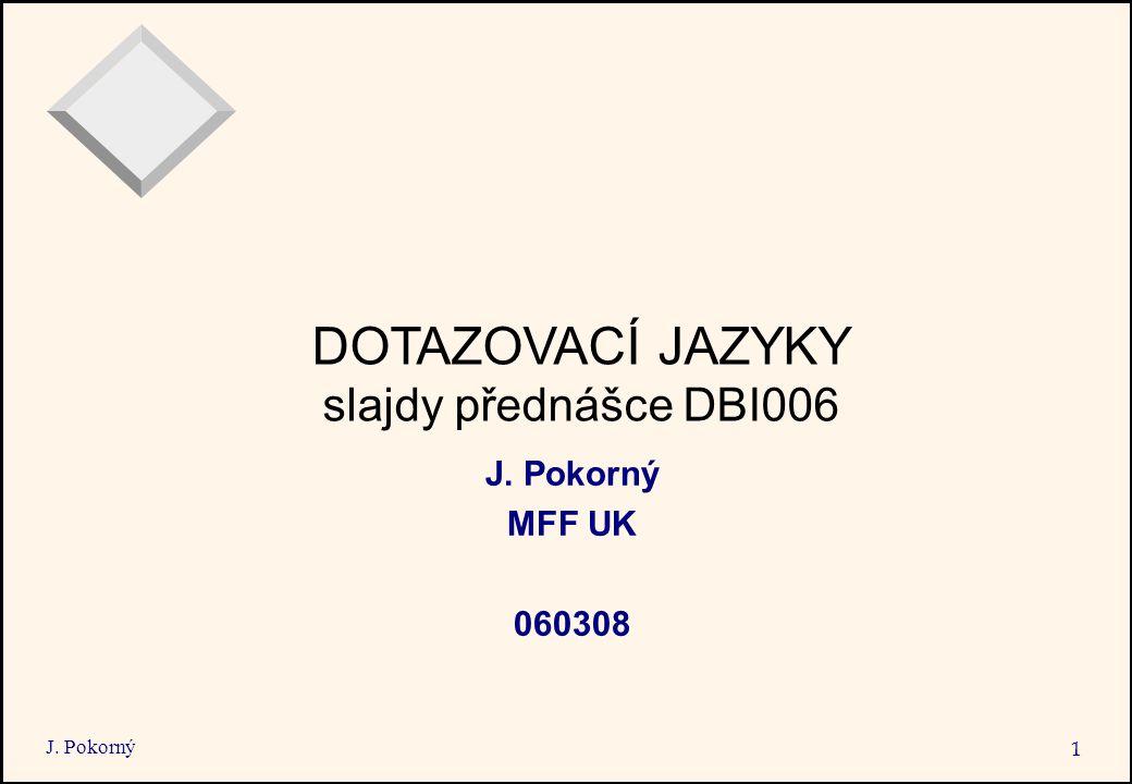 J. Pokorný 1 DOTAZOVACÍ JAZYKY slajdy přednášce DBI006 J. Pokorný MFF UK 060308