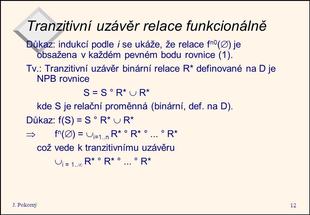 J. Pokorný 12 Tranzitivní uzávěr relace funkcionálně Důkaz: indukcí podle i se ukáže, že relace f n0 (  ) je obsažena v každém pevném bodu rovnice (1