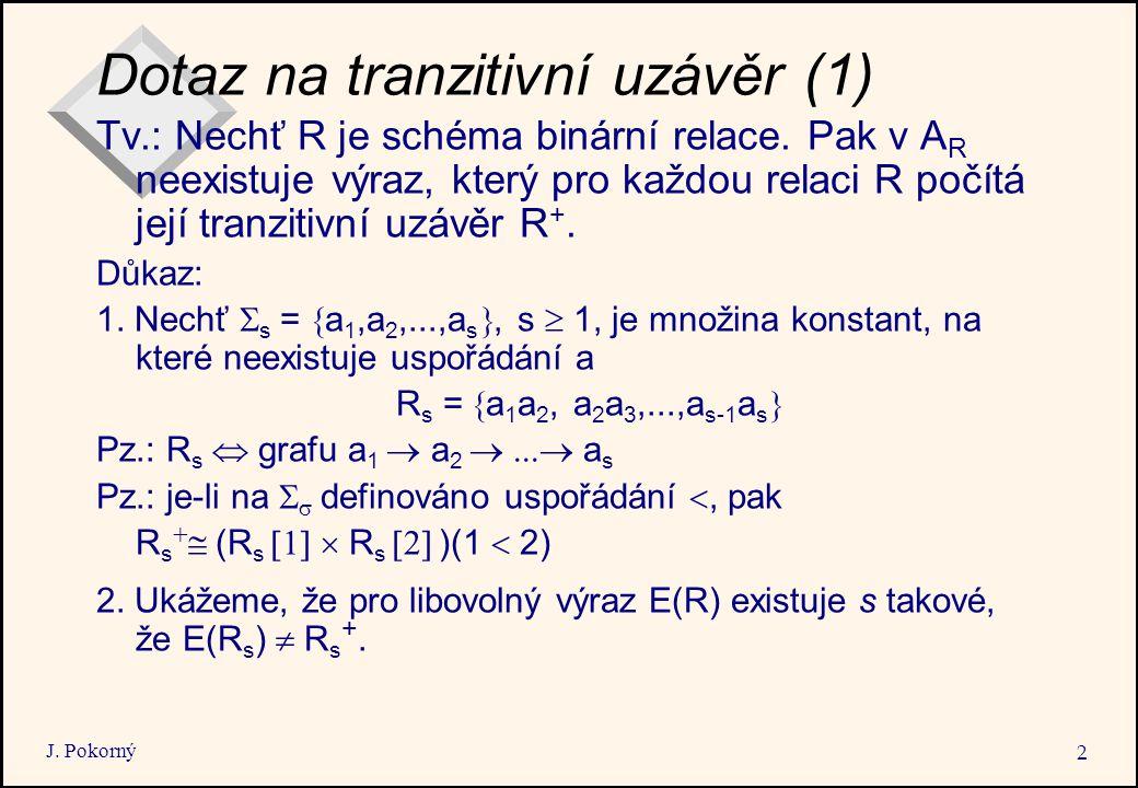 J. Pokorný 2 Dotaz na tranzitivní uzávěr (1) Tv.: Nechť R je schéma binární relace. Pak v A R neexistuje výraz, který pro každou relaci R počítá její