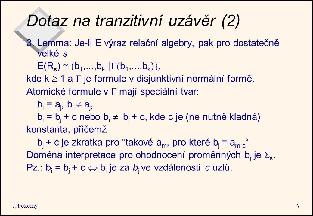 J. Pokorný 3 Dotaz na tranzitivní uzávěr (2) 3. Lemma: Je-li E výraz relační algebry, pak pro dostatečně velké s E(R s )  b 1,...,b k |  b 1,...,