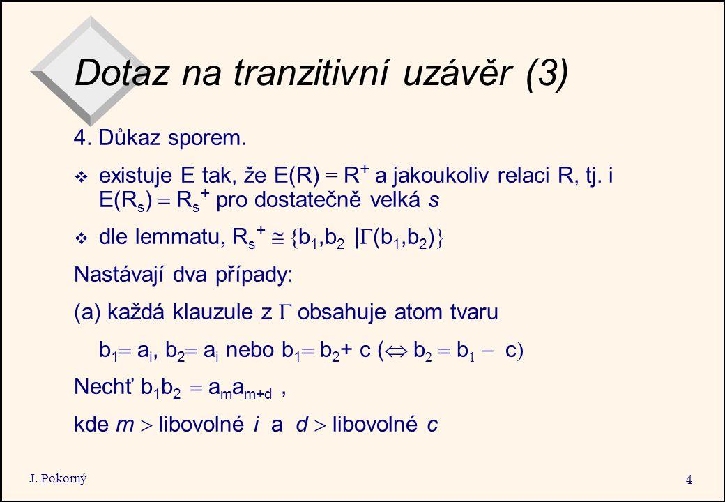 J. Pokorný 4 Dotaz na tranzitivní uzávěr (3) 4. Důkaz sporem.  existuje E tak, že E(R) = R + a jakoukoliv relaci R, tj. i E(R s )  R s + pro dostat