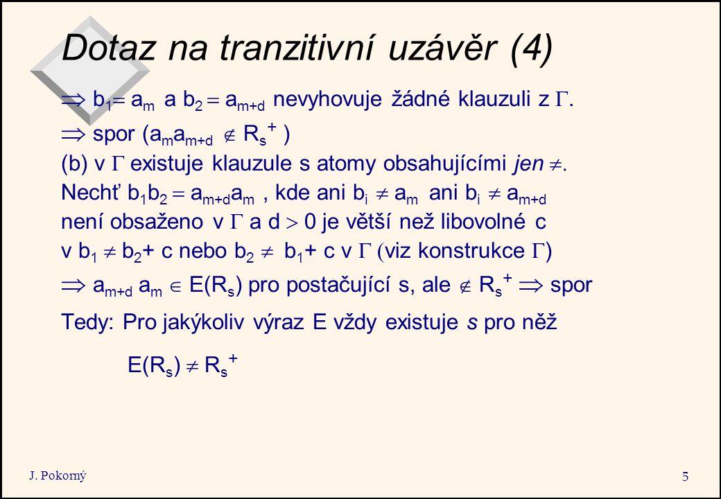 J. Pokorný 5 Dotaz na tranzitivní uzávěr (4)  b 1  a m a b 2  a m+d nevyhovuje žádné klauzuli z .  spor (a m a m+d  R s + ) (b) v  existu