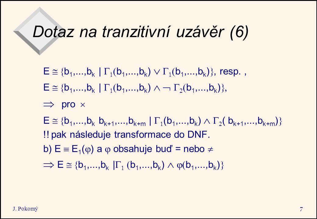 J. Pokorný 7 Dotaz na tranzitivní uzávěr (6) E  b 1,...,b k |    b 1,...,b k )    ( b 1,...,b k ) , resp., E  b 1,...,b k |    b 1,..