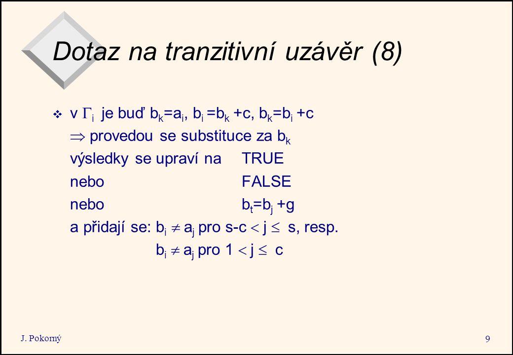 J. Pokorný 9 Dotaz na tranzitivní uzávěr (8)  v  i je buď b k =a i, b i =b k +c, b k =b i +c  provedou se substituce za b k výsledky se upraví na