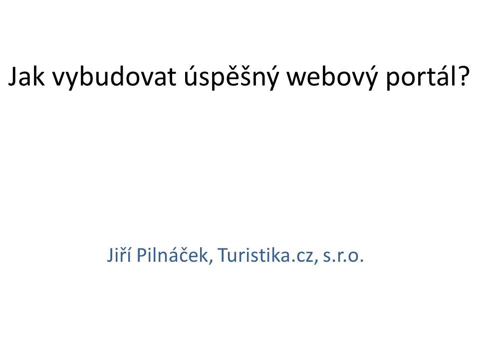 Jak vybudovat úspěšný webový portál? Jiří Pilnáček, Turistika.cz, s.r.o.