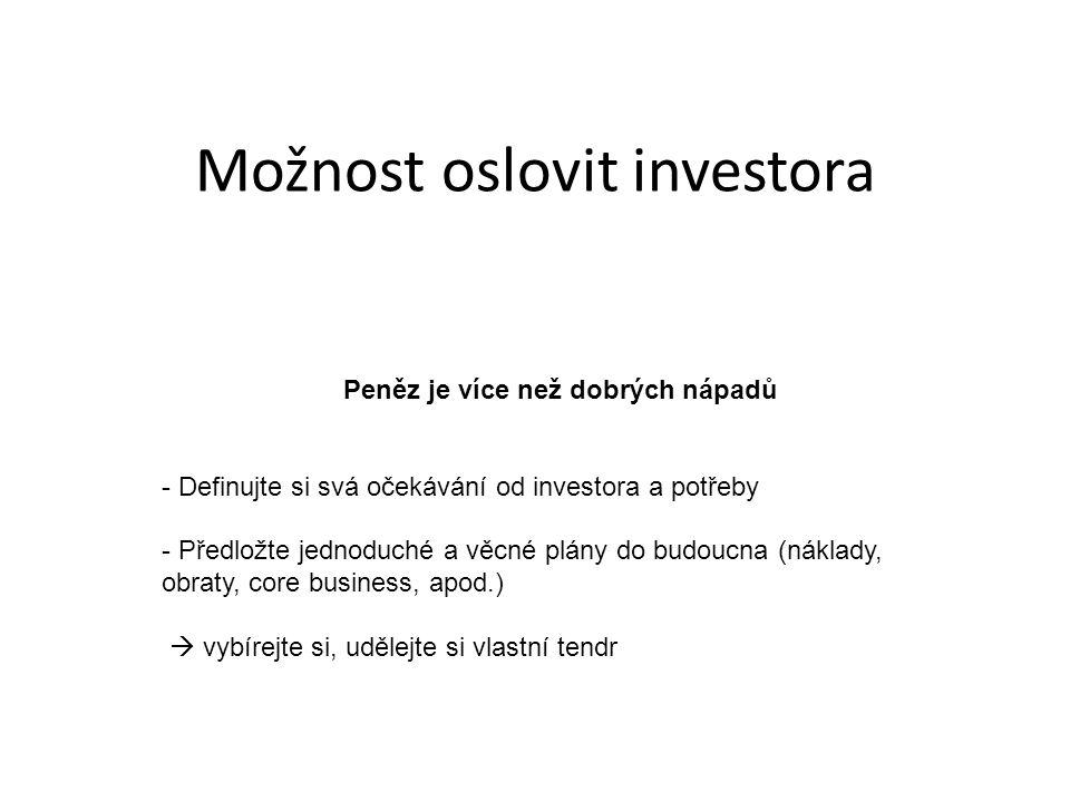 Peněz je více než dobrých nápadů - Definujte si svá očekávání od investora a potřeby - Předložte jednoduché a věcné plány do budoucna (náklady, obraty, core business, apod.)  vybírejte si, udělejte si vlastní tendr