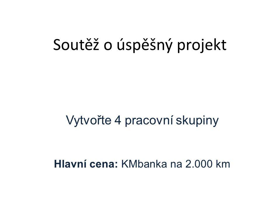 Soutěž o úspěšný projekt Vytvořte 4 pracovní skupiny Hlavní cena: KMbanka na 2.000 km