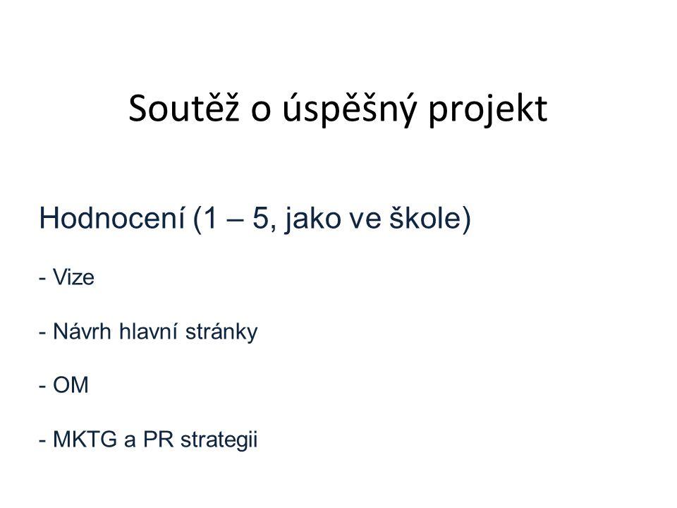 Soutěž o úspěšný projekt Hodnocení (1 – 5, jako ve škole) - Vize - Návrh hlavní stránky - OM - MKTG a PR strategii