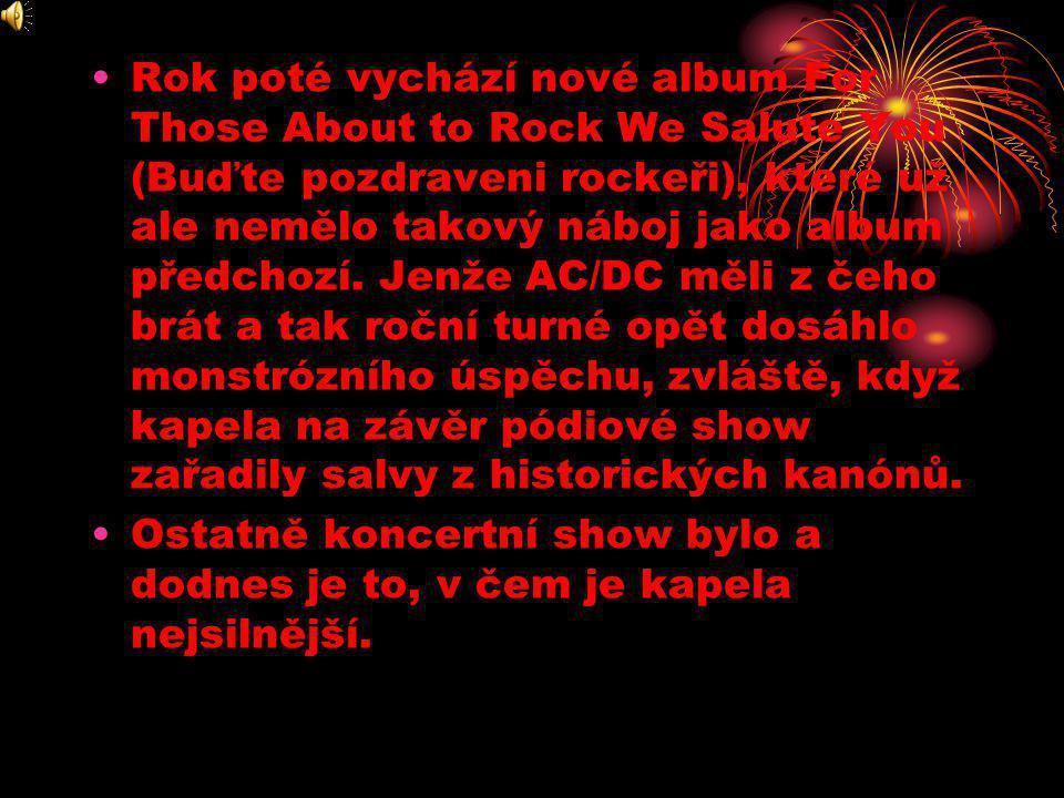 •Rok poté vychází nové album For Those About to Rock We Salute You (Buďte pozdraveni rockeři), které už ale nemělo takový náboj jako album předchozí.