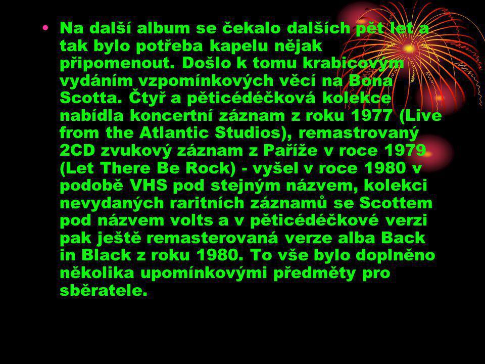 •Na další album se čekalo dalších pět let a tak bylo potřeba kapelu nějak připomenout. Došlo k tomu krabicovým vydáním vzpomínkových věcí na Bona Scot