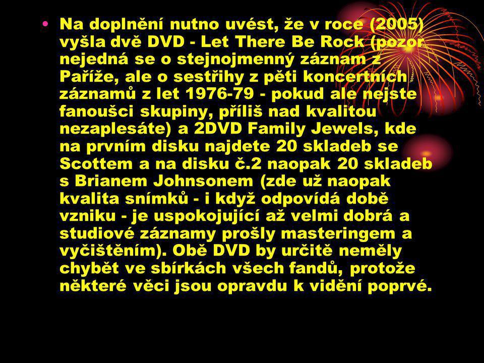 •Na doplnění nutno uvést, že v roce (2005) vyšla dvě DVD - Let There Be Rock (pozor nejedná se o stejnojmenný záznam z Paříže, ale o sestřihy z pěti koncertních záznamů z let 1976-79 - pokud ale nejste fanoušci skupiny, příliš nad kvalitou nezaplesáte) a 2DVD Family Jewels, kde na prvním disku najdete 20 skladeb se Scottem a na disku č.2 naopak 20 skladeb s Brianem Johnsonem (zde už naopak kvalita snímků - i když odpovídá době vzniku - je uspokojující až velmi dobrá a studiové záznamy prošly masteringem a vyčištěním).
