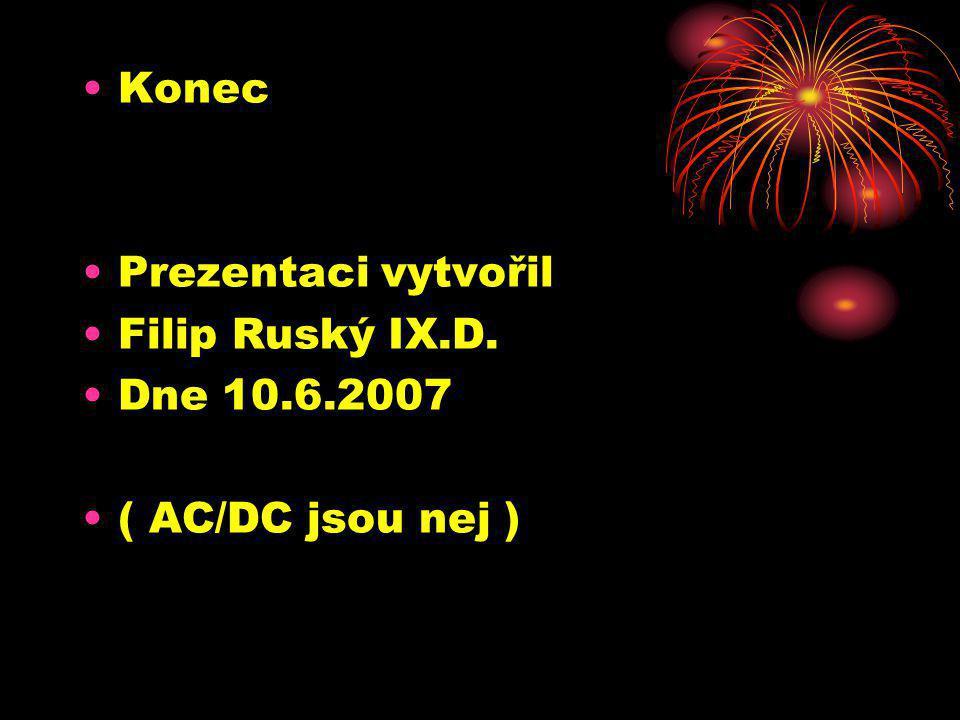 •Konec •Prezentaci vytvořil •Filip Ruský IX.D. •Dne 10.6.2007 •( AC/DC jsou nej )