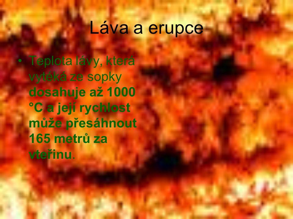 Láva a erupce •Teplota lávy, která vytéká ze sopky dosahuje až 1000 °C a její rychlost může přesáhnout 165 metrů za vteřinu.