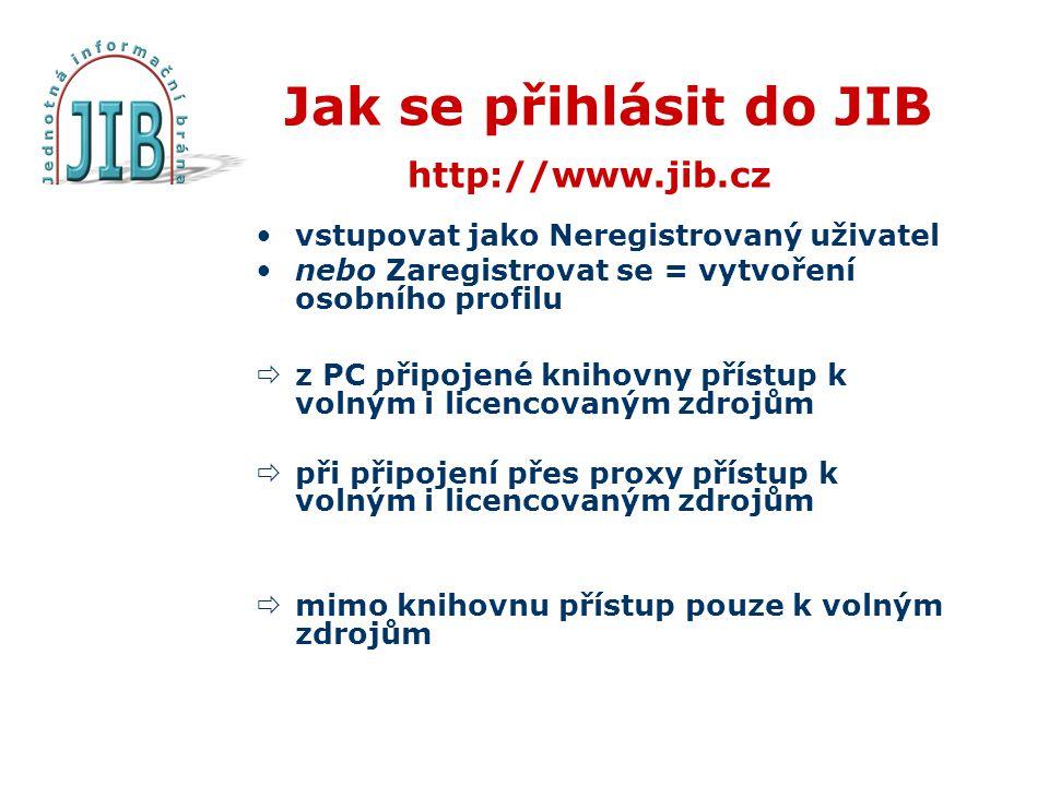Jak se přihlásit do JIB http://www.jib.cz •vstupovat jako Neregistrovaný uživatel •nebo Zaregistrovat se = vytvoření osobního profilu  z PC připojené knihovny přístup k volným i licencovaným zdrojům  při připojení přes proxy přístup k volným i licencovaným zdrojům  mimo knihovnu přístup pouze k volným zdrojům