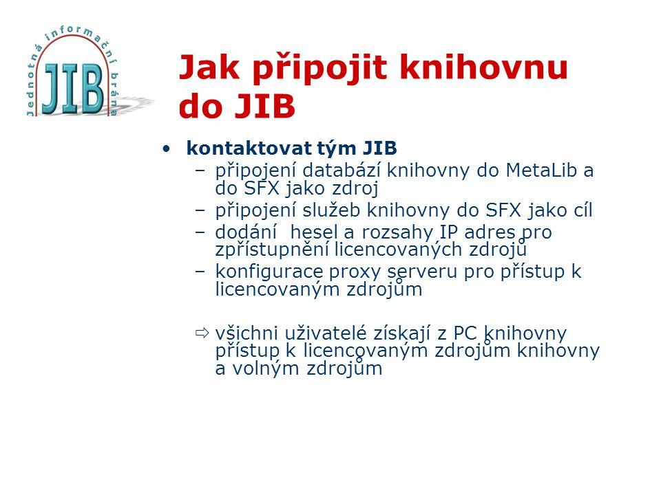 Jak připojit knihovnu do JIB •kontaktovat tým JIB –připojení databází knihovny do MetaLib a do SFX jako zdroj –připojení služeb knihovny do SFX jako cíl –dodání hesel a rozsahy IP adres pro zpřístupnění licencovaných zdrojů –konfigurace proxy serveru pro přístup k licencovaným zdrojům  všichni uživatelé získají z PC knihovny přístup k licencovaným zdrojům knihovny a volným zdrojům
