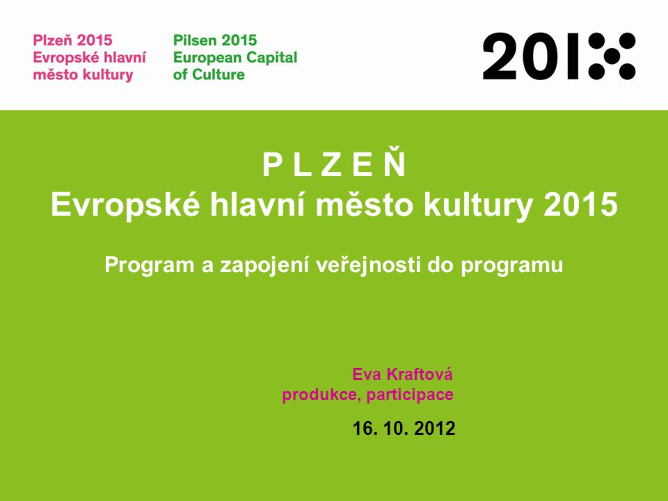 P L Z E Ň Evropské hlavní město kultury 2015 Program a zapojení veřejnosti do programu Eva Kraftová produkce, participace 16. 10. 2012