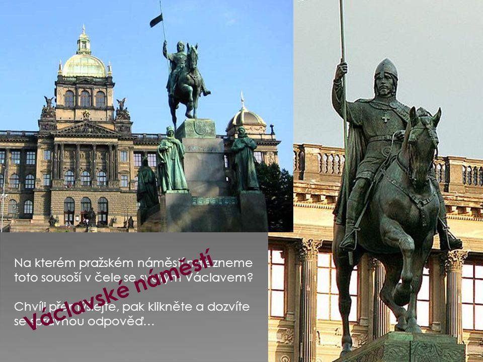 Na kterém pražském náměstí nalezneme toto sousoší v čele se svatým Václavem? Chvíli přemýšlejte, pak klikněte a dozvíte se správnou odpověď… V á c l a