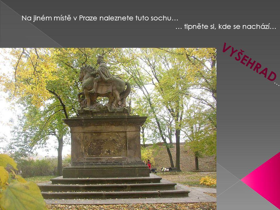 Na jiném místě v Praze naleznete tuto sochu… … tipněte si, kde se nachází… V Y Š E H R A D …