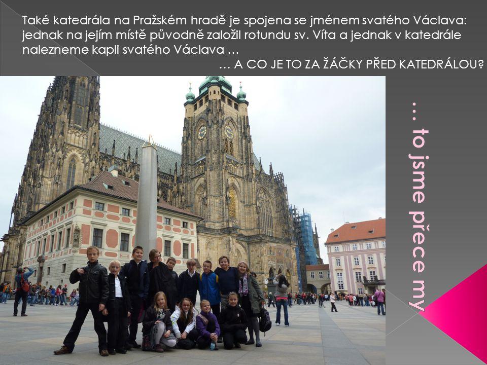 Také katedrála na Pražském hradě je spojena se jménem svatého Václava: jednak na jejím místě původně založil rotundu sv. Víta a jednak v katedrále nal